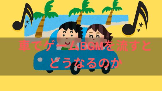 ゲームBGMを車で流すとどうなるのか