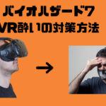 【バイオハザード7】VRゲームで酔う理由とVR酔いの対策方法